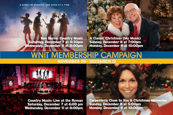 Banner for WNIT Membership Campaign. November 29th through December 12th.  Ken burns: Country Music. A Classic Christmas (My Music). Country Music: Live at the Ryman. Carpenters: Close to You & Christmas Memories.