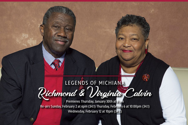Legends of Michiana. Richmond & Virginia Calvin. Premieres Thursday, January 30th at 8pm. Re-airs Sunday, February 2 at 6pm (34.1) Thursday, February 6 at 10:00 (34.1). Wednesday, February 12 at 10pm (34.2)