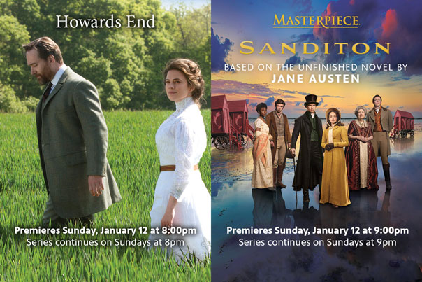 Featured Programs: Howards End. Premieres Sunday, January 12 at 8pm. Series continues on Sundays at 8pm. Masterpiece Sandition. Based on the unfinished novel by Jane Austen. Premieries Sunday, January 12 at 9:00 pm. Series continues on Sundays at 9pm