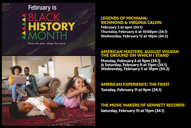 Banner. February is Black History Month. Programming includes Legends of Michiana Richmond and Virginia Calvin on February 2nd at 6pm (34.1), February 6 at 10 pm (31.1), February 12 at 10pm (34.2). American Masters: August Wilson The Ground On Which I Stand. Feb 3 at 9pm, Feb 8 at 11pm. Feb 5 at 10pm. American Experience: the Fight. Feb 11 at 9pm. The Music Makers of Gennet Records. Feb 15 at 11pm.